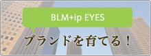 BLM+ip Eyes Blog ブランドを育てる!