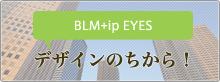 BLM+ip Eyes Blog デザインのちから!)